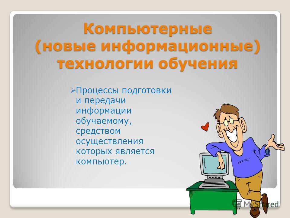 Компьютерные (новые информационные) технологии обучения Процессы подготовки и передачи информации обучаемому, средством осуществления которых является компьютер.