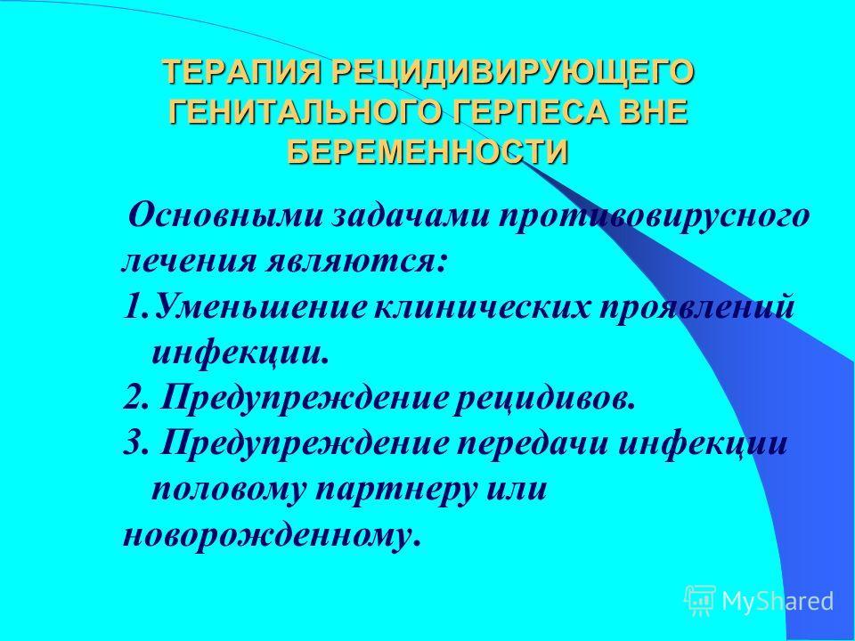 ТЕРАПИЯ РЕЦИДИВИРУЮЩЕГО ГЕНИТАЛЬНОГО ГЕРПЕСА ВНЕ БЕРЕМЕННОСТИ Основными задачами противовирусного лечения являются: 1.Уменьшение клинических проявлений инфекции. 2. Предупреждение рецидивов. 3. Предупреждение передачи инфекции половому партнеру или н