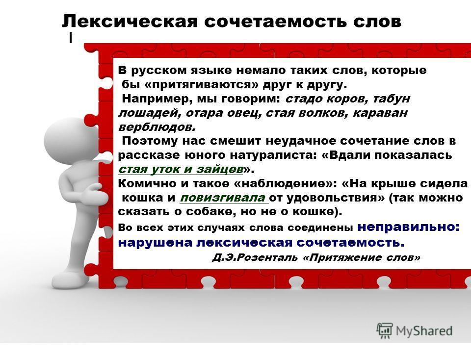 Лексическая сочетаемость слов В русском языке немало таких слов, которые бы «притягиваются» друг к другу. Например, мы говорим: стадо коров, табун лошадей, отара овец, стая волков, караван верблюдов. Поэтому нас смешит неудачное сочетание слов в расс