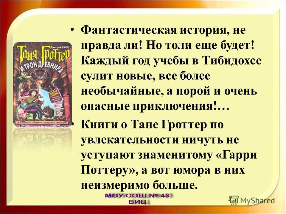 Фантастическая история, не правда ли! Но толи еще будет! Каждый год учебы в Тибидохсе сулит новые, все более необычайные, а порой и очень опасные приключения!… Книги о Тане Гроттер по увлекательности ничуть не уступают знаменитому «Гарри Поттеру», а