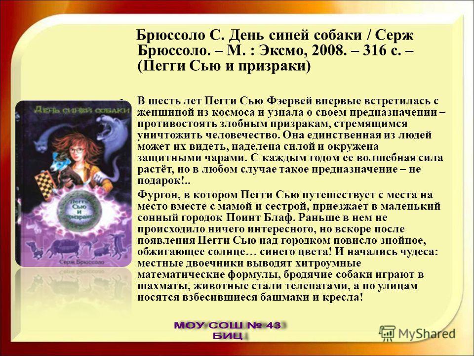 Брюссоло С. День синей собаки / Серж Брюссоло. – М. : Эксмо, 2008. – 316 с. – (Пегги Сью и призраки) В шесть лет Пегги Сью Фэервей впервые встретилась с женщиной из космоса и узнала о своем предназначении – противостоять злобным призракам, стремящимс