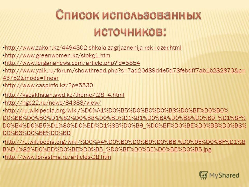 http://www.zakon.kz/4494302-shkala-zagrjaznenija-rek-i-ozer.html http://www.greenwomen.kz/stokg1.htm http://www.fergananews.com/article.php?id=5854 http://www.yaik.ru/forum/showthread.php?s=7ad20d89d4e5d78febdff7ab1b282873&p= 43752&mode=linear http:/