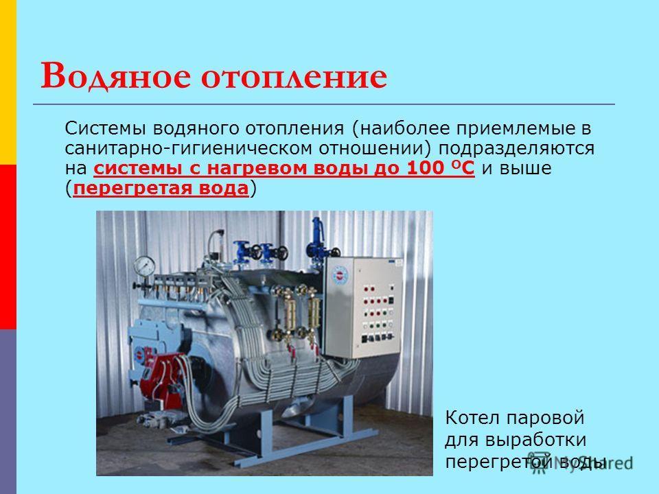 Водяное отопление Системы водяного отопления (наиболее приемлемые в санитарно-гигиеническом отношении) подразделяются на системы с нагревом воды до 100 О С и выше (перегретая вода) Котел паровой для выработки перегретой воды