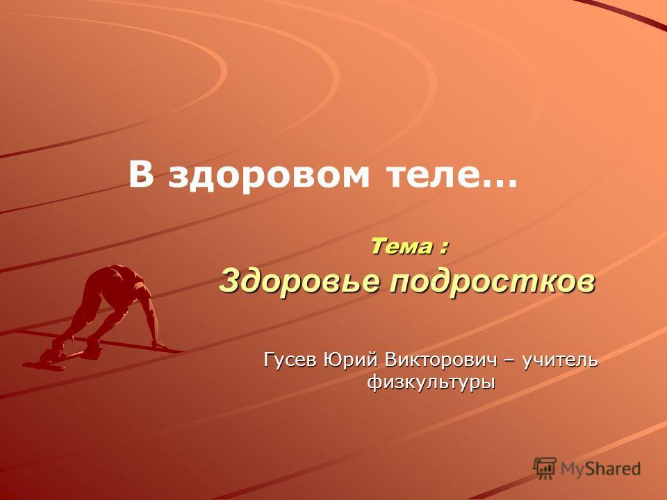 Тема : Здоровье подростков В здоровом теле… Гусев Юрий Викторович – учитель физкультуры