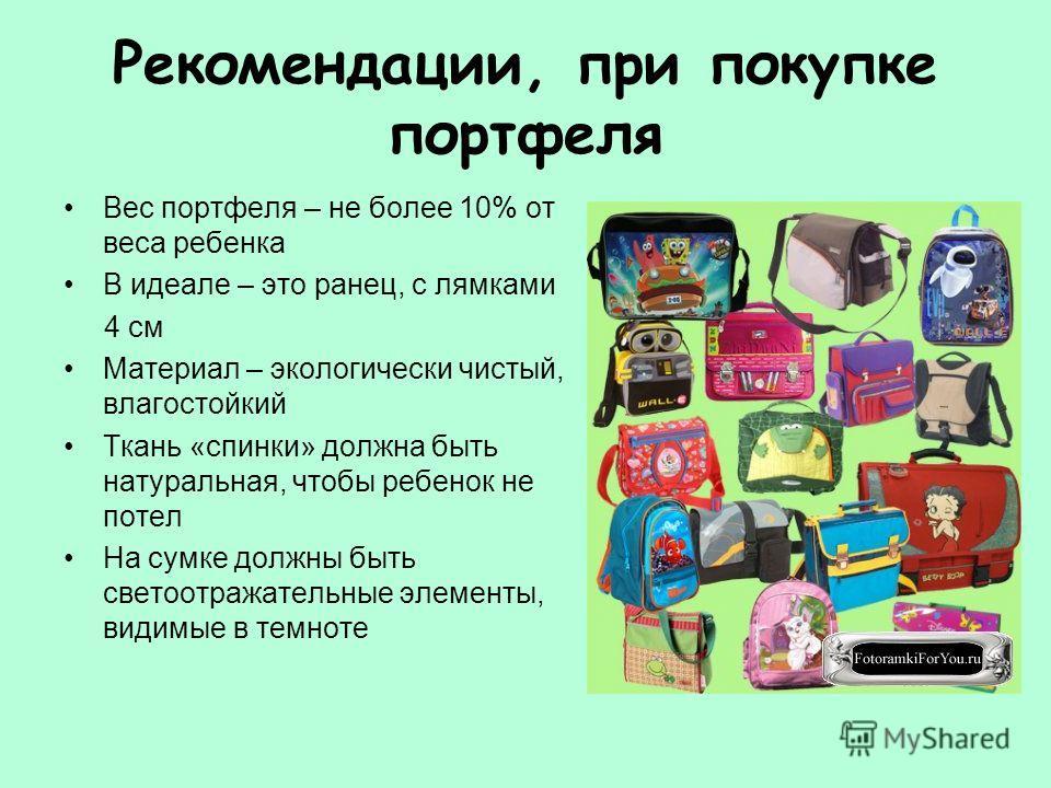 Рекомендации, при покупке портфеля Вес портфеля – не более 10% от веса ребенка В идеале – это ранец, с лямками 4 см Материал – экологически чистый, влагостойкий Ткань «спинки» должна быть натуральная, чтобы ребенок не потел На сумке должны быть свето