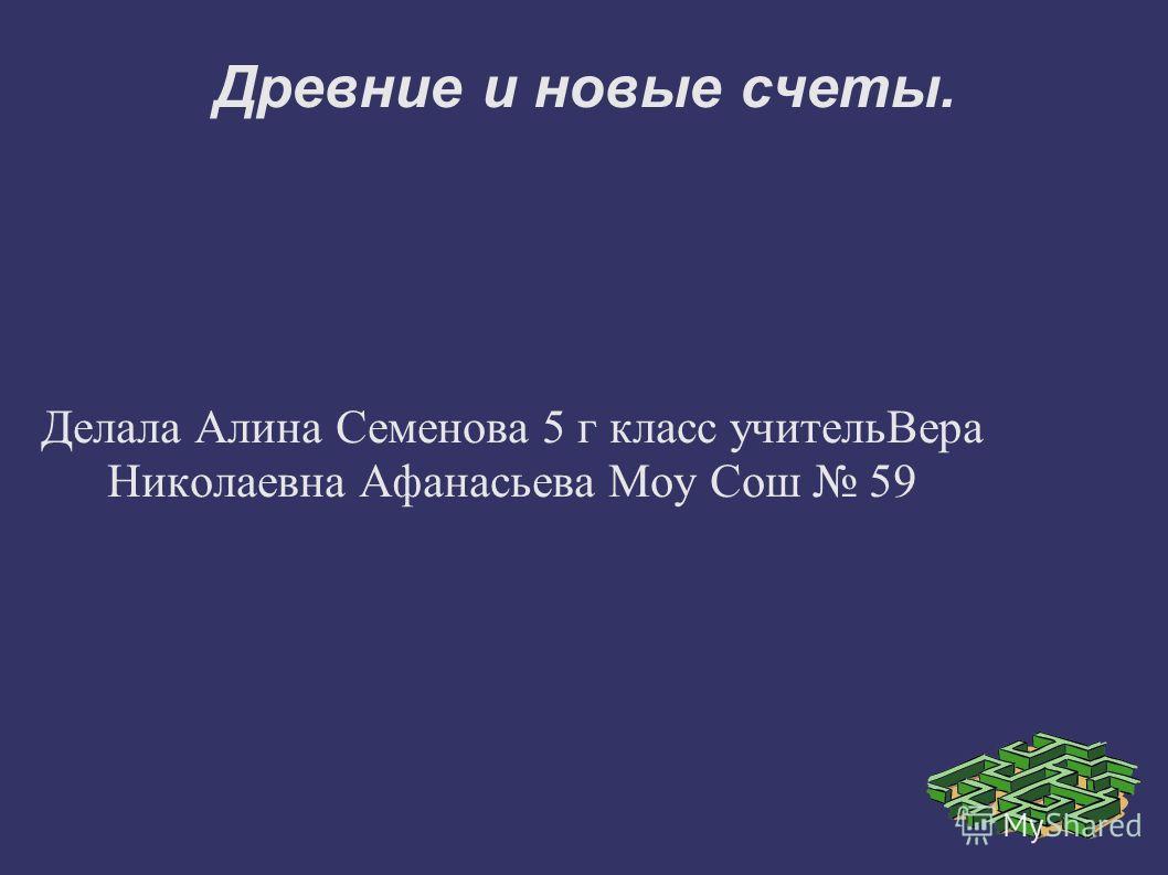 Древние и новые счеты. Делала Алина Семенова 5 г класс учительВера Николаевна Афанасьева Моу Сош 59