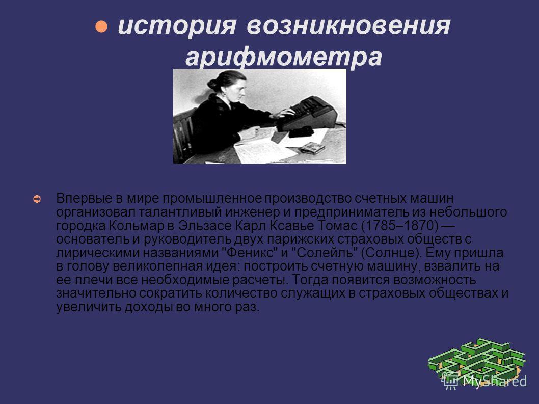 история возникновения арифмометра Впервые в мире промышленное производство счетных машин организовал талантливый инженер и предприниматель из небольшого городка Кольмар в Эльзасе Карл Ксавье Томас (1785–1870) основатель и руководитель двух парижских