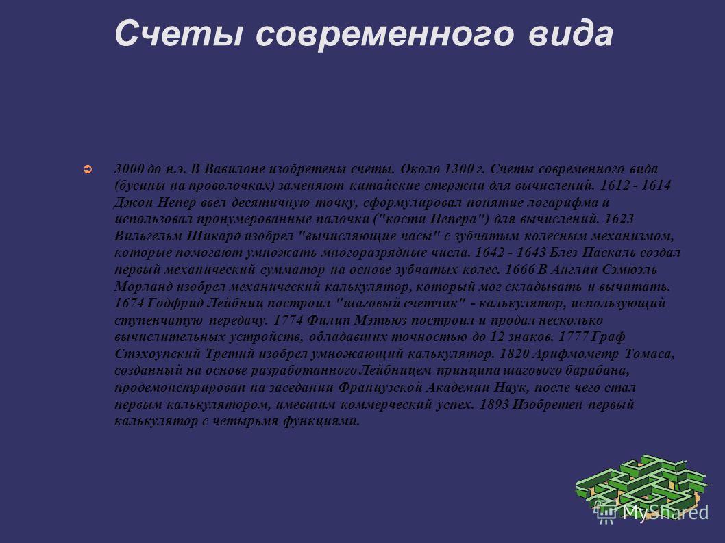 Счеты современного вида 3000 до н.э. В Вавилоне изобретены счеты. Около 1300 г. Счеты современного вида (бусины на проволочках) заменяют китайские стержни для вычислений. 1612 - 1614 Джон Непер ввел десятичную точку, сформулировал понятие логарифма и