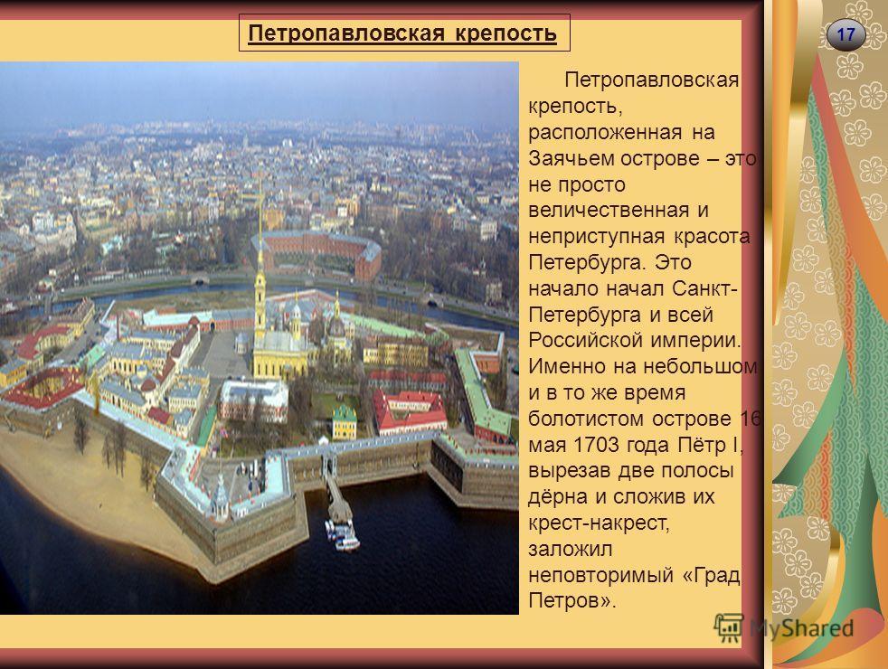 17 Петропавловская крепость Петропавловская крепость, расположенная на Заячьем острове – это не просто величественная и неприступная красота Петербурга. Это начало начал Санкт- Петербурга и всей Российской империи. Именно на небольшом и в то же время
