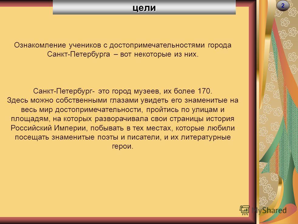 цели 2 Ознакомление учеников с достопримечательностями города Санкт-Петербурга – вот некоторые из них. Санкт-Петербург- это город музеев, их более 170. Здесь можно собственными глазами увидеть его знаменитые на весь мир достопримечательности, пройтис