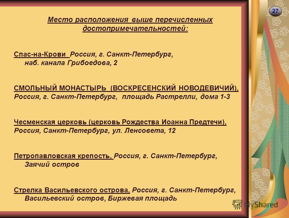 27 Место расположения выше перечисленных достопримечательностей: Спас-на-Крови Россия, г. Санкт-Петербург, наб. канала Грибоедова, 2 СМОЛЬНЫЙ МОНАСТЫРЬ (ВОСКРЕСЕНСКИЙ НОВОДЕВИЧИЙ), Россия, г. Санкт-Петербург, площадь Растрелли, дома 1-3 Чесменская це