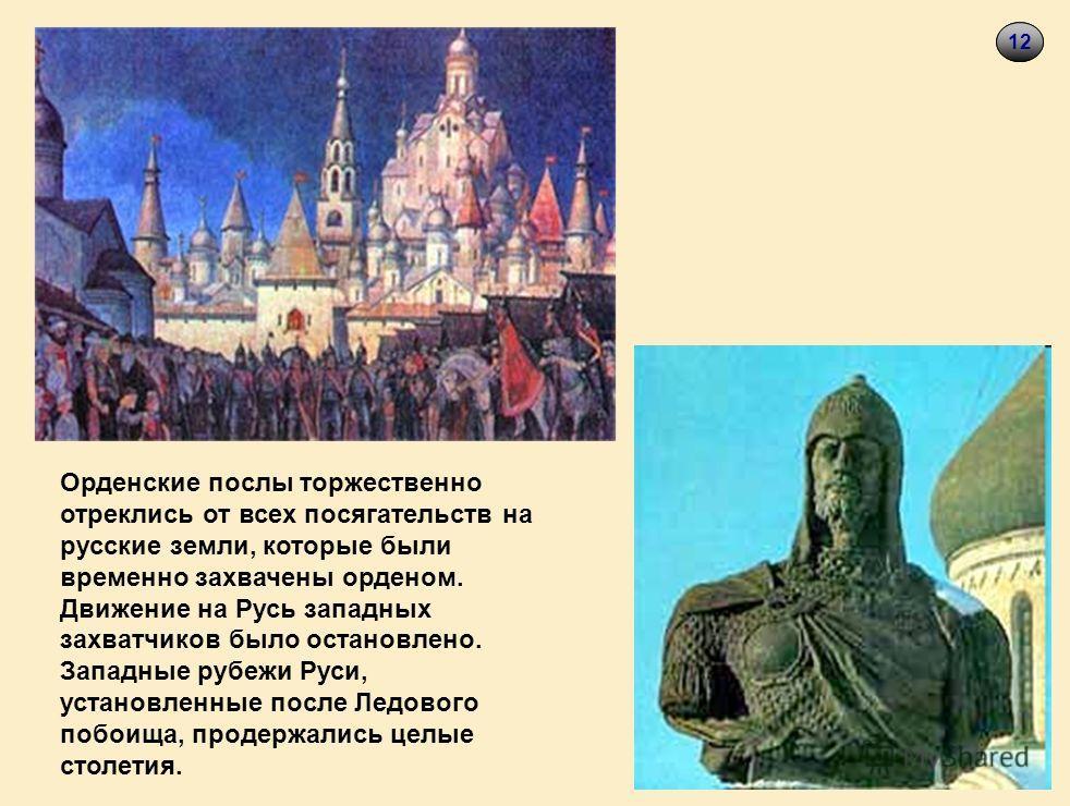 1512 Орденские послы торжественно отреклись от всех посягательств на русские земли, которые были временно захвачены орденом. Движение на Русь западных захватчиков было остановлено. Западные рубежи Руси, установленные после Ледового побоища, продержал