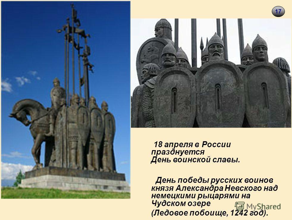 18 18 апреля в России празднуется День воинской славы. День победы русских воинов князя Александра Невского над немецкими рыцарями на Чудском озере (Ледовое побоище, 1242 год). 17