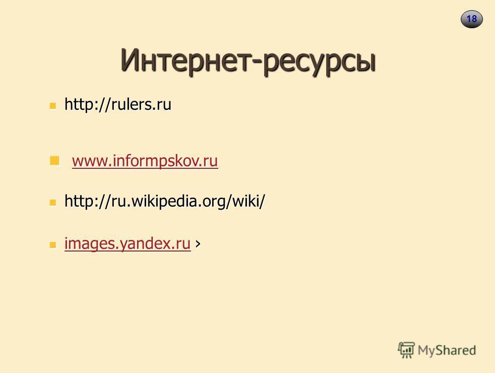 18 Интернет-ресурсы http://rulers.ru http://rulers.ru www.informpskov.ru www.informpskov.ru www.informpskov.ru http://ru.wikipedia.org/wiki/ http://ru.wikipedia.org/wiki/ images.yandex.ru images.yandex.ru images.yandex.ru