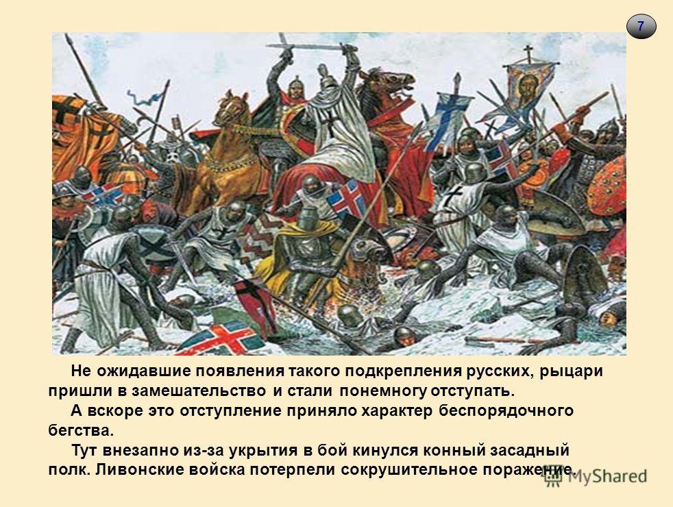 7 Не ожидавшие появления такого подкрепления русских, рыцари пришли в замешательство и стали понемногу отступать. А вскоре это отступление приняло характер беспорядочного бегства. Тут внезапно из-за укрытия в бой кинулся конный засадный полк. Ливонск
