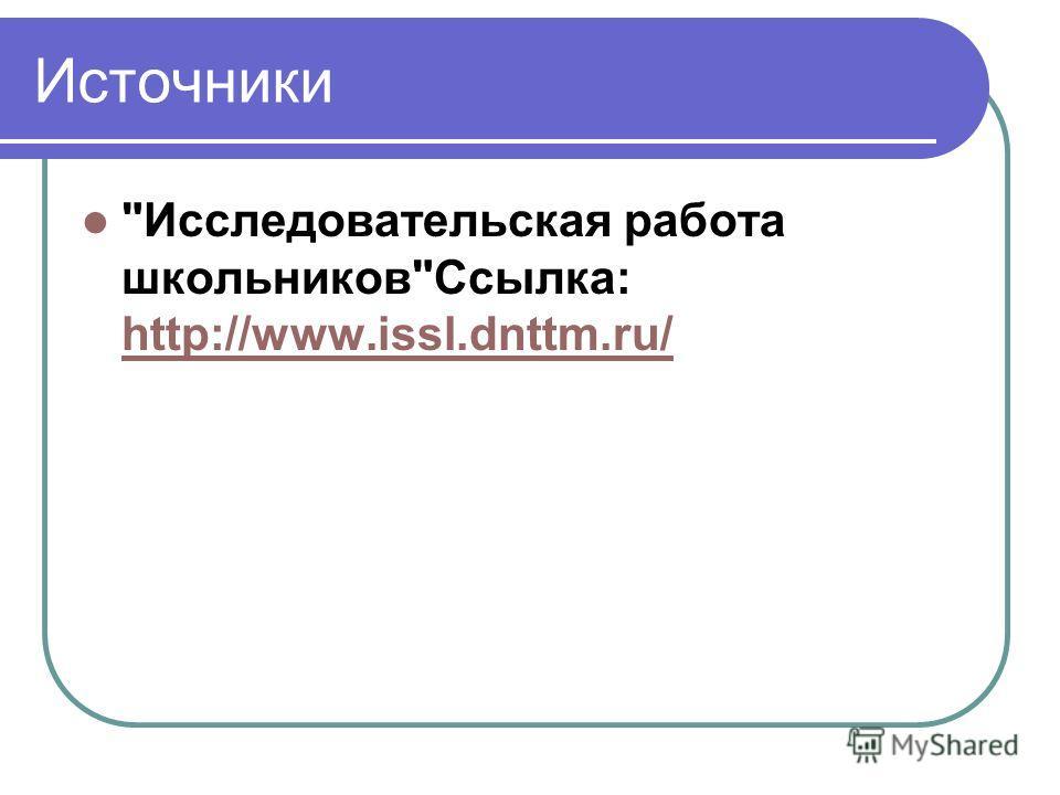Источники Исследовательская работа школьниковСсылка: http://www.issl.dnttm.ru/ http://www.issl.dnttm.ru/