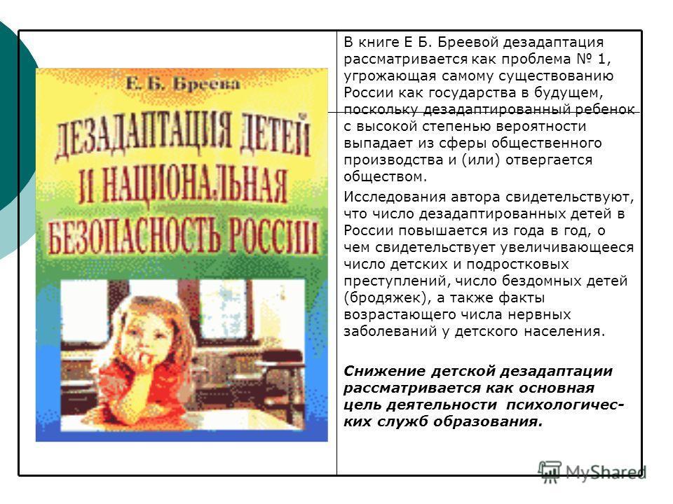 В книге Е Б. Бреевой дезадаптация рассматривается как проблема 1, угрожающая самому существованию России как государства в будущем, поскольку дезадаптированный ребенок с высокой степенью вероятности выпадает из сферы общественного производства и (или
