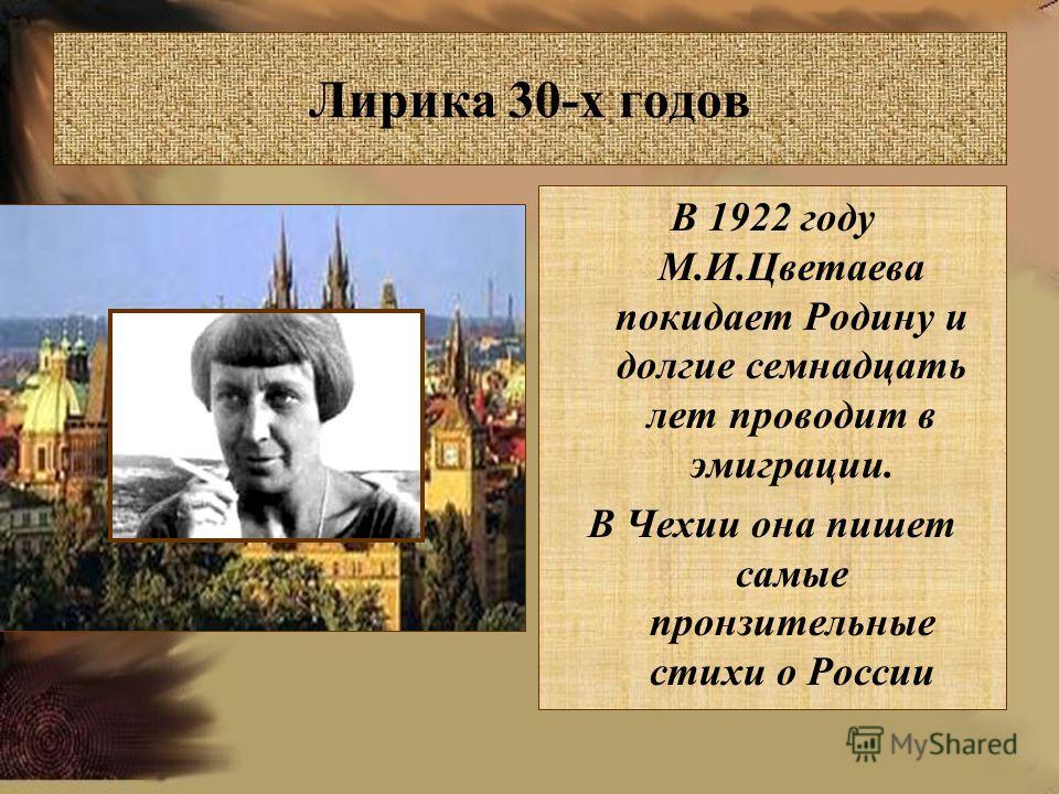 Лирика 30-х годов В 1922 году М.И.Цветаева покидает Родину и долгие семнадцать лет проводит в эмиграции. В Чехии она пишет самые пронзительные стихи о России