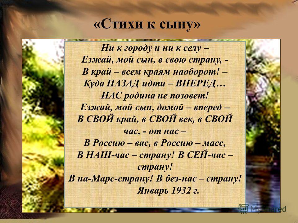 «Стихи к сыну» Ни к городу и ни к селу – Езжай, мой сын, в свою страну, - В край – всем краям наоборот! – Куда НАЗАД идти – ВПЕРЕД… НАС родина не позовет! Езжай, мой сын, домой – вперед – В СВОЙ край, в СВОЙ век, в СВОЙ час, - от нас – В Россию – вас