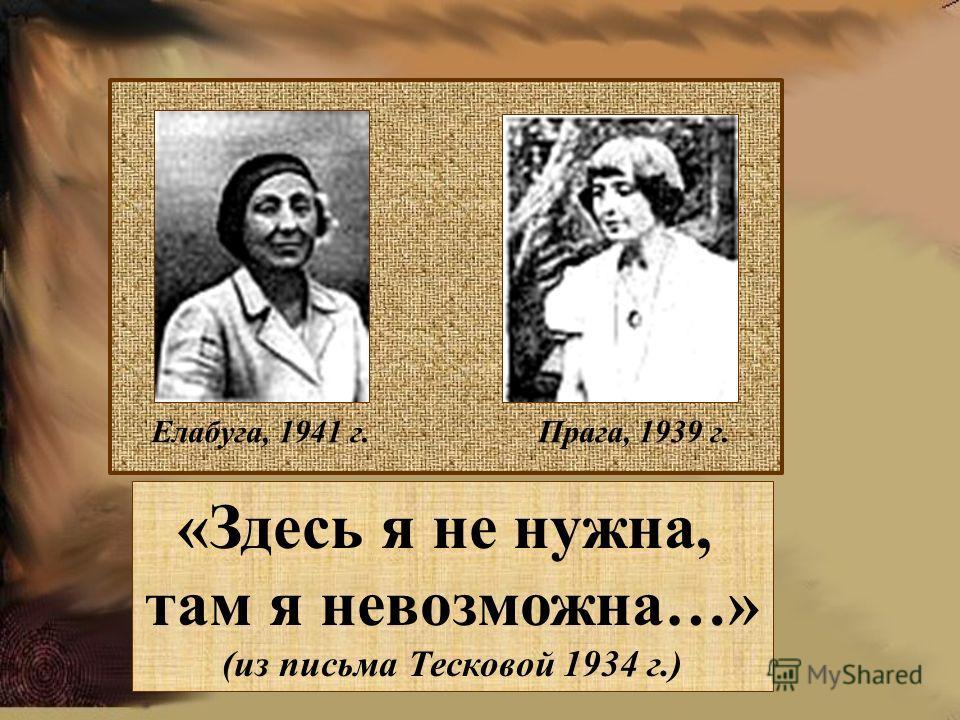 Елабуга, 1941 г. Прага, 1939 г. «Здесь я не нужна, там я невозможна…» (из письма Тесковой 1934 г.)