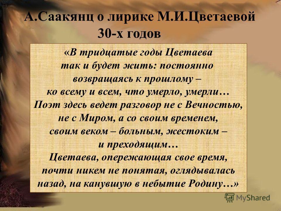 «В тридцатые годы Цветаева так и будет жить: постоянно возвращаясь к прошлому – ко всему и всем, что умерло, умерли… Поэт здесь ведет разговор не с Вечностью, не с Миром, а со своим временем, своим веком – больным, жестоким – и преходящим… Цветаева,