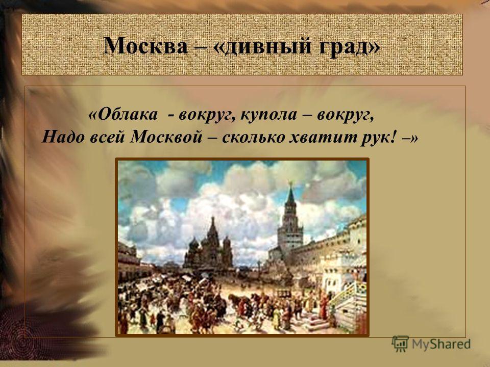 Москва – «дивный град» «Облака - вокруг, купола – вокруг, Надо всей Москвой – сколько хватит рук! –»
