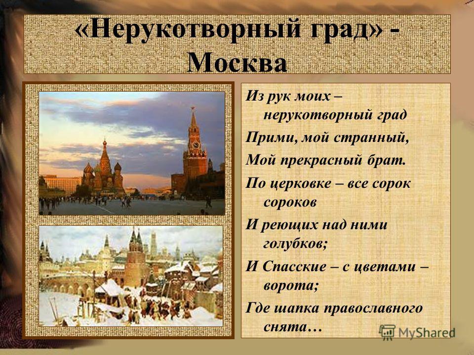 «Нерукотворный град» - Москва Из рук моих – нерукотворный град Прими, мой странный, Мой прекрасный брат. По церковке – все сорок сороков И реющих над ними голубков; И Спасские – с цветами – ворота; Где шапка православного снята…