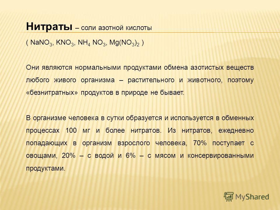 Нитраты – соли азотной кислоты ( NaNO 3, KNO 3, NH 4 NO 3, Mg(NO 3 ) 2 ) Они являются нормальными продуктами обмена азотистых веществ любого живого организма – растительного и животного, поэтому «безнитратных» продуктов в природе не бывает. В организ