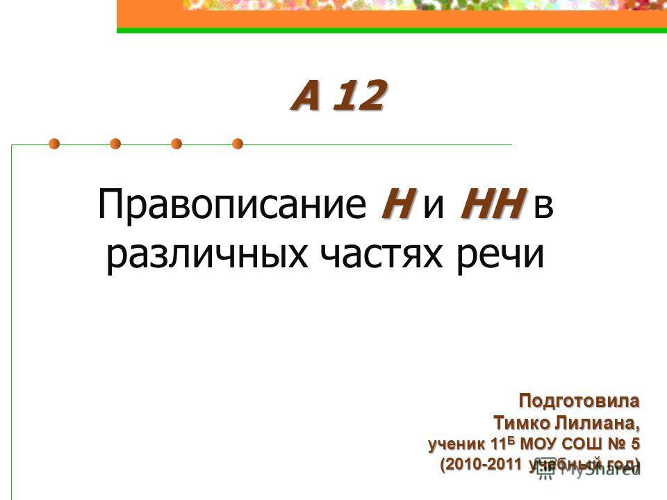 ННН Правописание Н и НН в различных частях речи Подготовила Тимко Лилиана, ученик 11 Б МОУ СОШ 5 (2010-2011 учебный год) А 12
