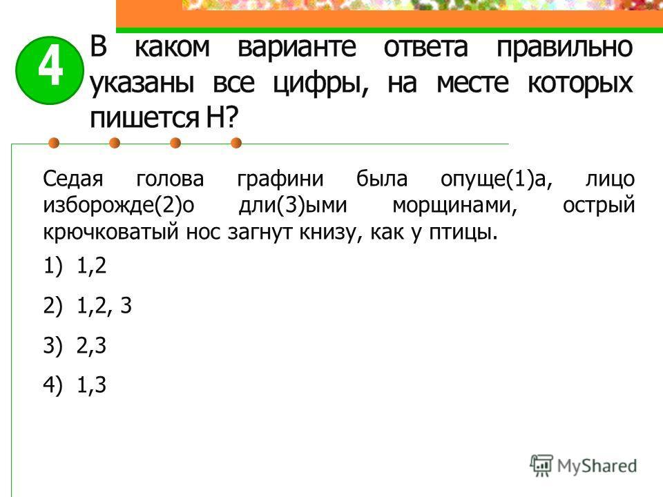 Седая голова графини была опуще(1)а, лицо изборожде(2)о дли(3)ыми морщинами, острый крючковатый нос загнут книзу, как у птицы. 1)1,2 2)1,2, 3 3)2,3 4)1,3 4