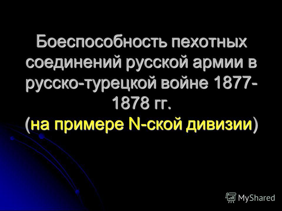 Боеспособность пехотных соединений русской армии в русско-турецкой войне 1877- 1878 гг. (на примере N-ской дивизии)