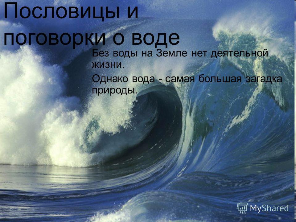 Без воды на Земле нет деятельной жизни. Однако вода - самая большая загадка природы. Пословицы и поговорки о воде