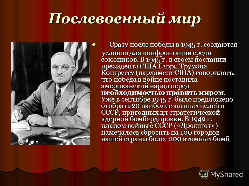 Послевоенный мир Сразу после победы в 1945 г. создаются Сразу после победы в 1945 г. создаются условия для конфронтации среди союзников. В 1945 г. в своем послании президента США Гарри Трумэна Конгрессу (парламент США) говорилось, что победа в войне