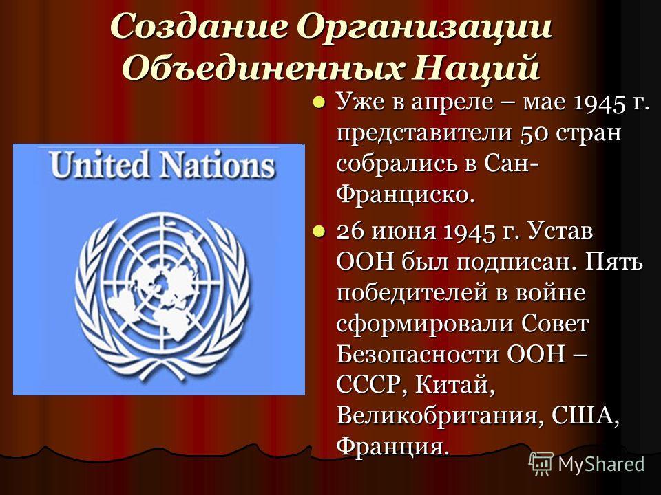 Создание Организации Объединенных Наций Уже в апреле – мае 1945 г. представители 50 стран собрались в Сан- Франциско. Уже в апреле – мае 1945 г. представители 50 стран собрались в Сан- Франциско. 26 июня 1945 г. Устав ООН был подписан. Пять победител