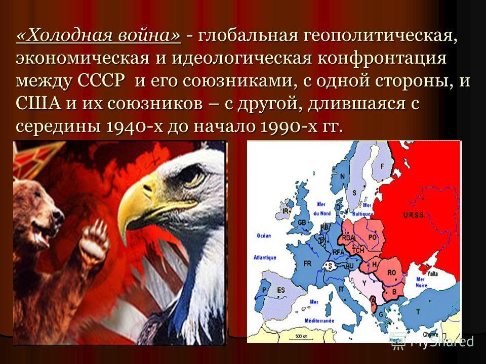 «Холодная война» - глобальная геополитическая, экономическая и идеологическая конфронтация между СССР и его союзниками, с одной стороны, и США и их союзников – с другой, длившаяся с середины 1940-х до начало 1990-х гг.