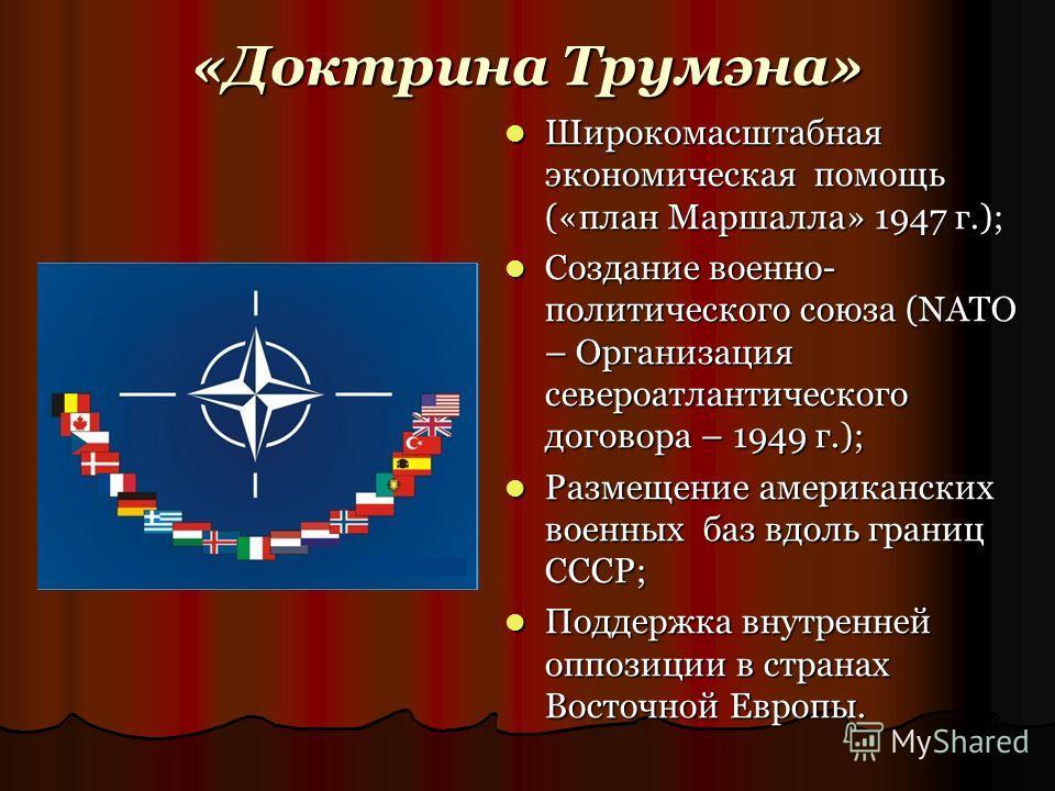 «Доктрина Трумэна» Широкомасштабная экономическая помощь («план Маршалла» 1947 г.); Широкомасштабная экономическая помощь («план Маршалла» 1947 г.); Создание военно- политического союза (NATO – Организация североатлантического договора – 1949 г.); Со
