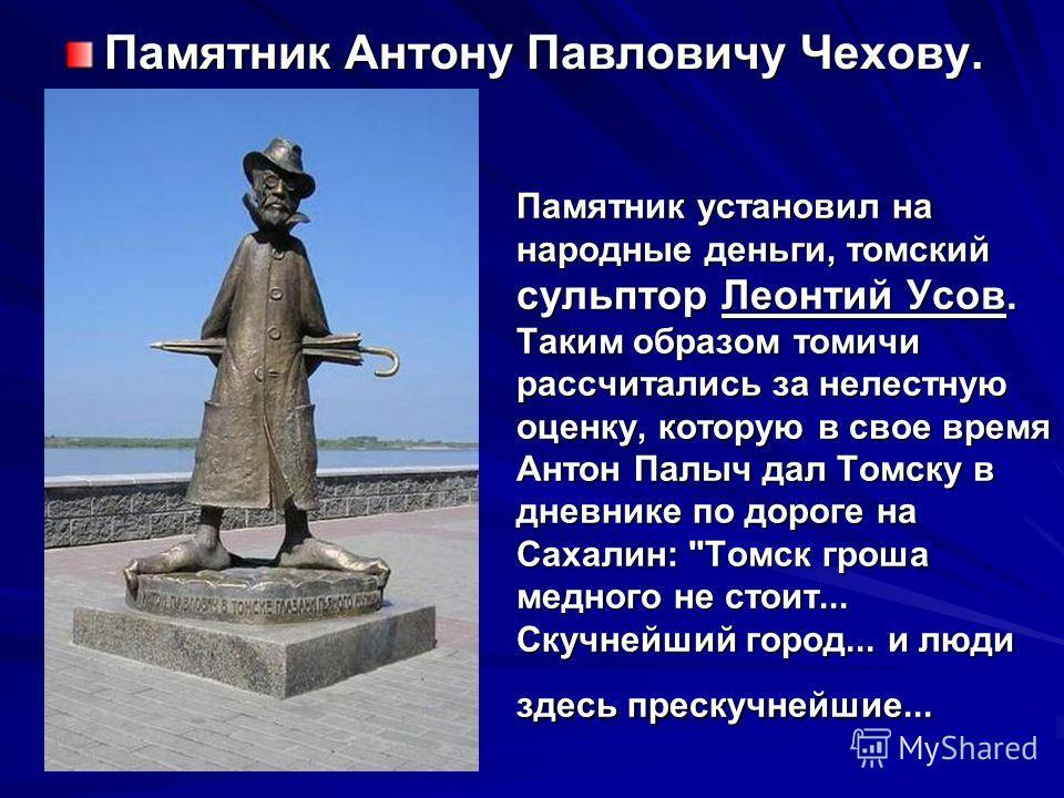 Памятник установил на народные деньги, томский сульптор Леонтий Усов. Таким образом томичи рассчитались за нелестную оценку, которую в свое время Антон Палыч дал Томску в дневнике по дороге на Сахалин: