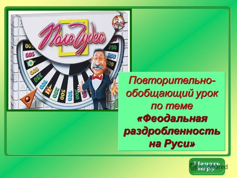 Повторительно- обобщающий урок по теме «Феодальная раздробленность на Руси»