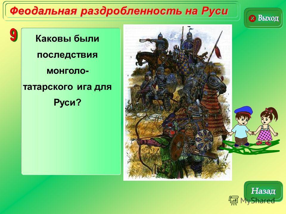 Феодальная раздробленность на Руси Каковы были последствия монголо- татарского ига для Руси?