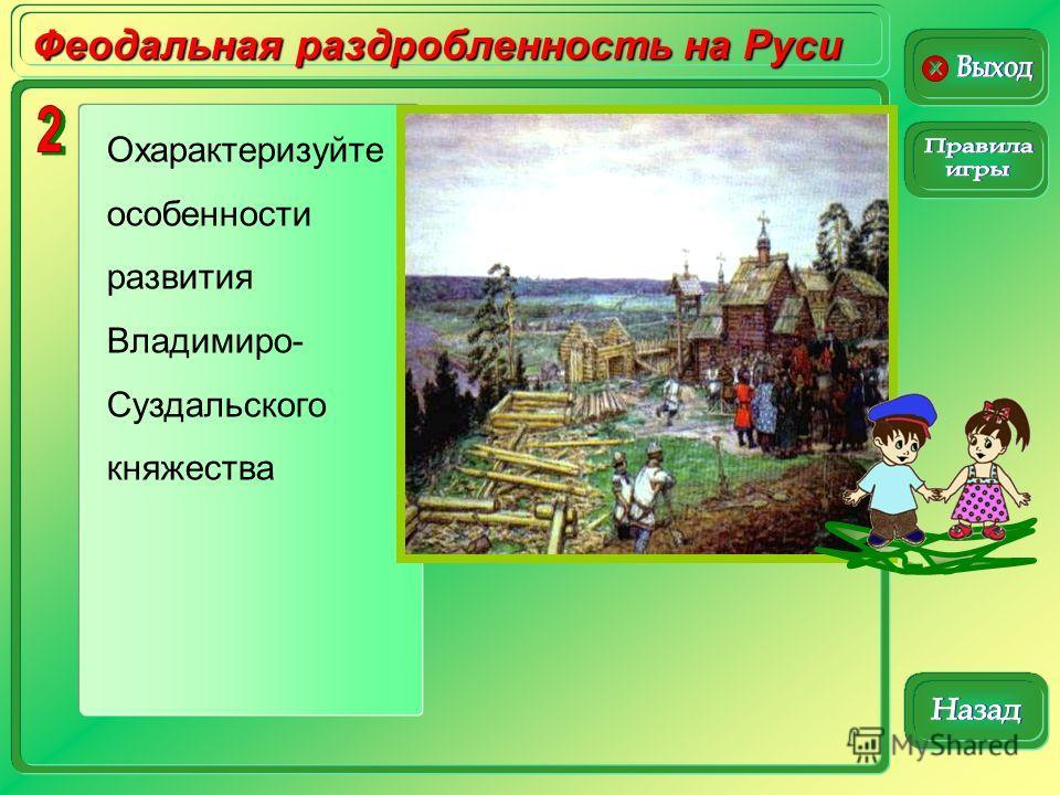 Феодальная раздробленность на Руси Охарактеризуйте особенности развития Владимиро- Суздальского княжества