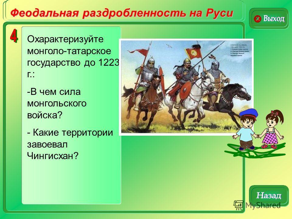 Феодальная раздробленность на Руси Охарактеризуйте монголо-татарское государство до 1223 г.: -В чем сила монгольского войска? - Какие территории завоевал Чингисхан?
