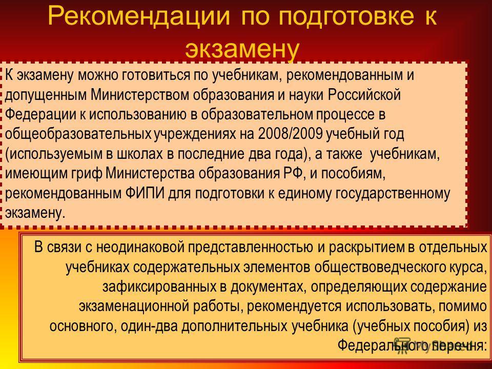 К экзамену можно готовиться по учебникам, рекомендованным и допущенным Министерством образования и науки Российской Федерации к использованию в образовательном процессе в общеобразовательных учреждениях на 2008/2009 учебный год (используемым в школах