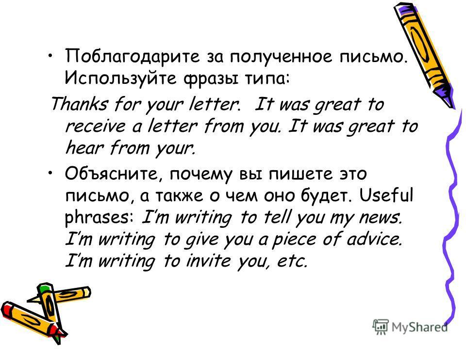 Поблагодарите за полученное письмо. Используйте фразы типа: Thanks for your letter. It was great to receive a letter from you. It was great to hear from your. Объясните, почему вы пишете это письмо, а также о чем оно будет. Useful phrases: Im writing