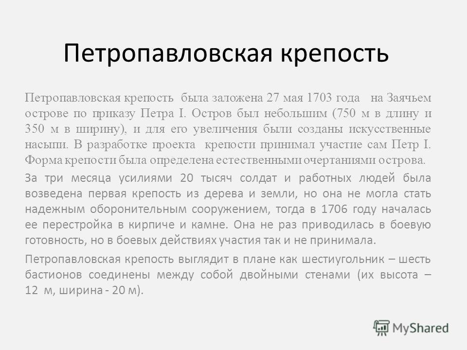 Петропавловская крепость Петропавловская крепость была заложена 27 мая 1703 года на Заячьем острове по приказу Петра I. Остров был небольшим (750 м в длину и 350 м в ширину), и для его увеличения были созданы искусственные насыпи. В разработке проект