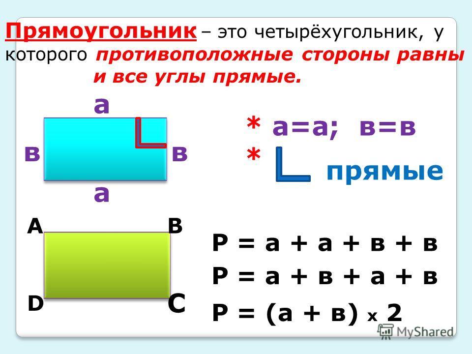 Прямоугольник – это четырёхугольник, у которого противоположные стороны равны и все углы прямые. а в а в * а=а; в=в * прямые Р = а + в + а + в Р = (а + в) х 2 ВА С D Р = а + а + в + в