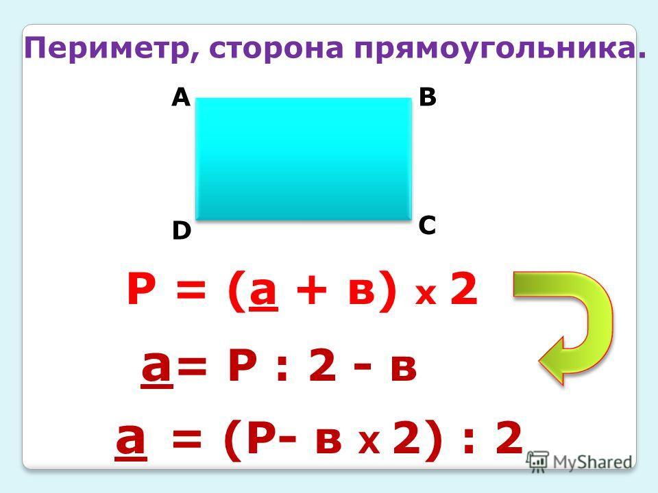 Периметр, сторона прямоугольника. АВ С D Р = (а + в) х 2 а = (Р- в Х 2) : 2 а = Р : 2 - в