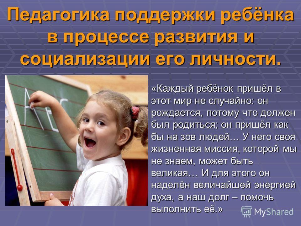Педагогика поддержки ребёнка в процессе развития и социализации его личности. «Каждый ребёнок пришёл в этот мир не случайно: он рождается, потому что должен был родиться; он пришёл как бы на зов людей… У него своя жизненная миссия, которой мы не знае
