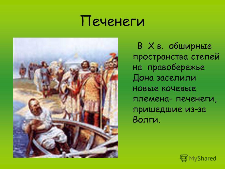 Печенеги В X в. обширные пространства степей на правобережье Дона заселили новые кочевые племена- печенеги, пришедшие из-за Волги.