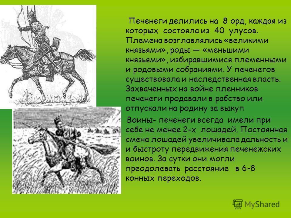 Печенеги делились на 8 орд, каждая из которых состояла из 40 улусов. Племена возглавлялись «великими князьями», роды «меньшими князьями», избиравшимися племенными и родовыми собраниями. У печенегов существовала и наследственная власть. Захваченных на