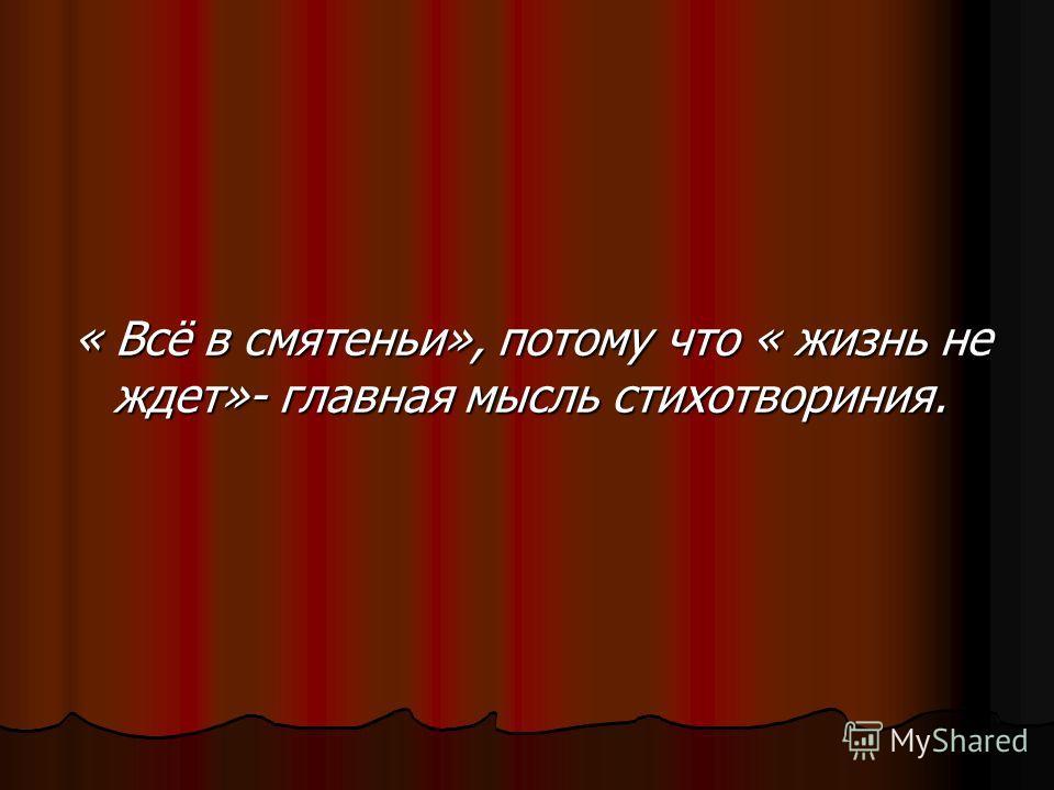 « Всё в смятеньи», потому что « жизнь не ждет»- главная мысль стихотвориния.